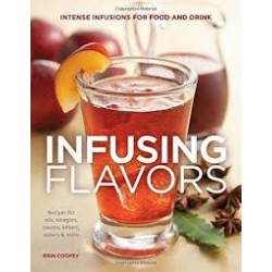 Infusing Flavors: Intense Infusions for Food and Drink: Recipes for Oils, Vinegars, Sauces, Bitters, Waters & More